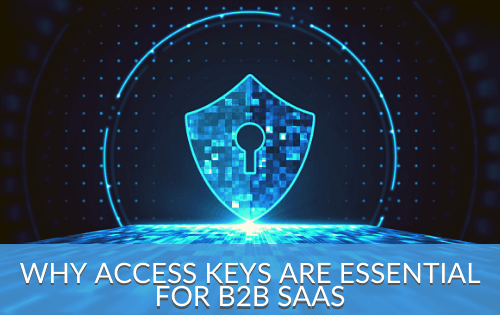 Why Access Keys Are Essential For Enterprise B2B SaaS